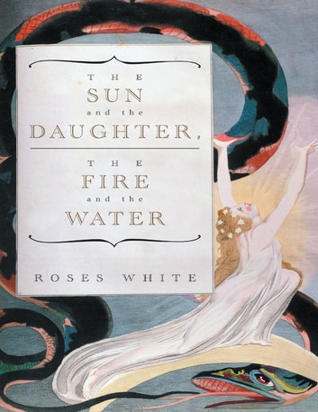 The Sun and the Daughter, the Fire and the Water ebook by Roses White