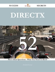 DirectX 52 Success Secrets - 52 Most Asked Questions On DirectX - What You Need To Know ebook by Elizabeth Trevino
