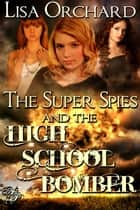 The Super Spies and the High School Bomber ebook by Lisa Orchard
