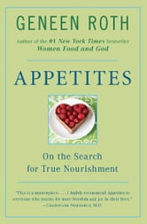 Appetites - On the Search for True Nourishment ebook by Geneen Roth