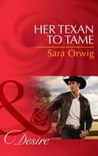 Her Texan to Tame (Mills & Boon Desire) (Lone Star Legacy, Book 5) ebook by Sara Orwig