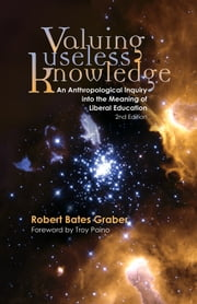 Valuing Useless Knowledge - An Anthropological Inquiry into the Meaning of Liberal Education ebook by Robert Bates Graber,Troy D. Paino
