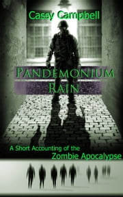 Pandemonium Rain: A Short Accounting of the Zombie Apocalypse ebook by Cassy Campbell
