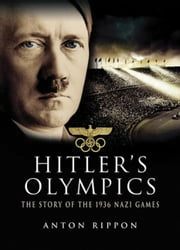Hitler's Olympics - The Story of the 1936 Nazi Games ebook by Anton Rippon