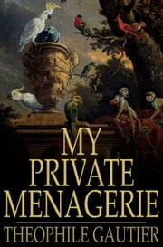 My Private Menagerie ebook by Theophile Gautier,F. C. de Sumichrast