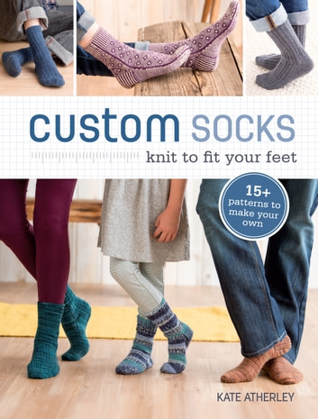 Custom Socks - Knit to Fit Your Feet ebook by Kate Atherley