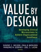 Value by Design - Developing Clinical Microsystems to Achieve Organizational Excellence ebook by Eugene C. Nelson, Paul B. Batalden, Marjorie M. Godfrey,...