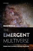 The Emergent Multiverse - Quantum Theory according to the Everett Interpretation ebook by David Wallace