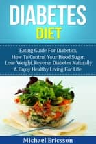 Diabetes Diet: Eating Guide For Diabetics, How To Control Your Blood Sugar, Lose Weight, Reverse Diabetes Naturally & Enjoy Healthy Living For Life ebook by Dr. Michael Ericsson