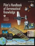 Pilot's Handbook of Aeronautical Knowledge - FAA-H-8083-25B ebook by Federal Aviation Administration (FAA)
