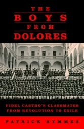 The Boys from Dolores - Fidel Castro's Classmates from Revolution to Exile ebook by Patrick Symmes