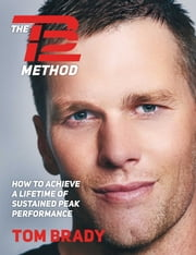 The TB12 Method - How to Achieve a Lifetime of Sustained Peak Performance ebook by Tom Brady