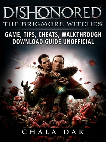 Dishonored The Brigmore Witches Game, Tips, Cheats, Walkthrough, Download Guide Unofficial ebook by Chala Dar