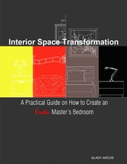 Interior Space Transformation: A Practical Guide On How to Create an Erotic Master's Bedroom ebook by Glady Arcos