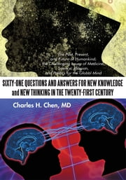 Sixty-One Questions and Answers for New Knowledge and New Thinking in the Twenty-First Century - The Past, Present, and Future of Humankind; the Challenge Issues of Medicine, Science, Religion, and Politics for the Global Mind ebook by Charles H.Chen, MD
