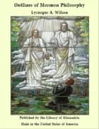 Outlines of Mormon Philosophy ebook by Lycurgus A. Wilson