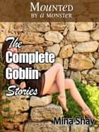 Mounted by a Monster: The Complete Goblin Stories ebook by Mina Shay