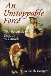 An Unstoppable Force - The Scottish Exodus to Canada ebook by Lucille H. Campey