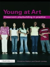 Young at Art - Classroom Playbuilding in Practice ebook by Christine Hatton,Sarah Lovesy