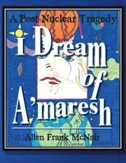 I Dream of A'maresh - A Post-Nuclear Tragedy ebook by Allen Frank McNair