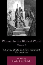Women in the Biblical World - A Survey of Old and New Testament Perspectives ebook by Elizabeth A. McCabe