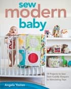 Sew Modern Baby - 19 Projects to Sew from Cuddly Sleepers to Stimulating Toys ebook by Angela Yosten