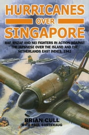 Hurricanes over Singapore: RAF, RNZAF AND NEI FIGHTERS IN ACTION AGAINST THE JAPANESE OVER THE ISLAND AND THE NETHERLANDS EAST INDIES, 1942 ebook by Brian Cull with Paul Sortehaug