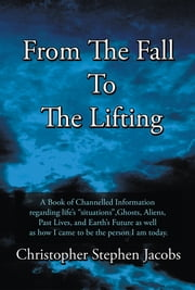 "From The Fall To The Lifting - A Book of Chanelled Information regarding life's ""situations"", Ghosts, Aliens, Past Lives, and Earth's Future as well as how I came to be the person I am today. ebook by Christopher Stephen Jacobs"