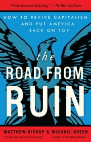 The Road from Ruin - How to Revive Capitalism and Put America Back on Top ebook by Matthew Bishop,Michael Green