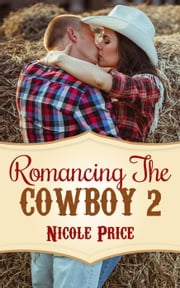 Romancing The Cowboy: 2 - Romancing The Cowboy, #2 ebook by Nicole Price