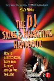 The DJ Sales and Marketing Handbook - How to Achieve Success, Grow Your Business, and Get Paid to Party! ebook by Stacy Zemon