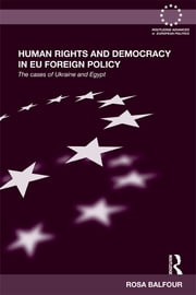 Human Rights and Democracy in EU Foreign Policy - The Cases of Ukraine and Egypt ebook by Rosa Balfour