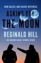 Asking for the Moon - Four Dalziel and Pascoe Mysteries ebook by Reginald Hill