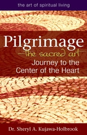 Pilgrimage—The Sacred Art - Journey to the Center of the Heart ebook by Dr. Sheryl A. Kujawa-Holbrook
