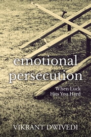 Emotional Persecution - When Luck Hits You Hard ebook by Vikrant Dwivedi