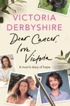 Dear Cancer, Love Victoria - A Mum's Diary of Hope ebook by Victoria Derbyshire