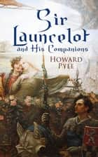 Sir Launcelot and His Companions - Arthurian Legends & Myths of the Greatest Knight of the Round Table ebook by Howard Pyle