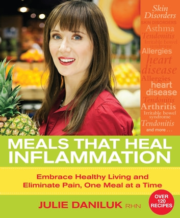 Meals That Heal Inflammation - Embrace Healthy Living and Eliminate Pain, One Meal at a Time ebook by Julie Daniluk