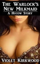 The Warlock's New Milkmaid: A Hucow Story ebook by Violet Kirkwood