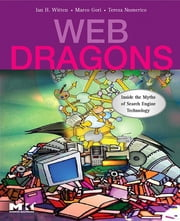 Web Dragons - Inside the Myths of Search Engine Technology ebook by Ian H. Witten,Marco Gori,Teresa Numerico