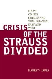 Crisis of the Strauss Divided - Essays on Leo Strauss and Straussianism, East and West ebook by Harry V. Jaffa
