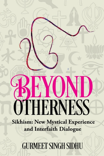 Beyond Otherness - Sikhism: New Mystical Experience and Interfaith Dialogue ebook by Gurmeet Singh Sidhu