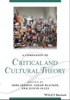 A Companion to Critical and Cultural Theory ebook by Imre Szeman, Sarah Blacker, Justin Sully