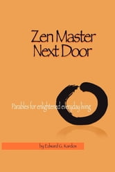 Zen Master Next Door - Parables for Enlightened Everyday Living ebook by Ed Kardos