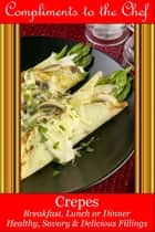Crepes Breakfast, Lunch or Dinner: Healthy, Savory & Delicious Fillings ebook by Compliments to the Chef