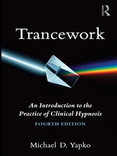 Trancework - An Introduction to the Practice of Clinical Hypnosis ebook by Michael D. Yapko