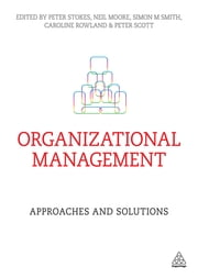 Organizational Management - Approaches and Solutions ebook by Professor Peter Stokes,Neil Moore,Simon M Smith,Caroline Rowland,Peter Scott