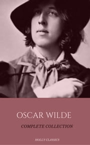 Oscar Wilde: The Truly Complete Collection (Holly Classics) ebook by Oscar Wilde,Holly Classics