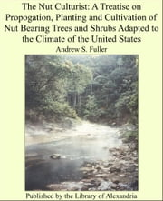 The Nut Culturist: A Treatise on Propogation, Planting and Cultivation of Nut Bearing Trees and Shrubs Adapted to the Climate of the United States ebook by Andrew S. Fuller