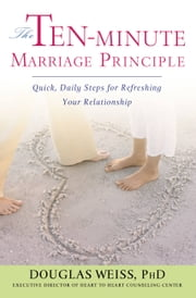 The Ten-Minute Marriage Principle - Quick, Daily Steps for Refreshing Your Relationship ebook by Douglas Weiss